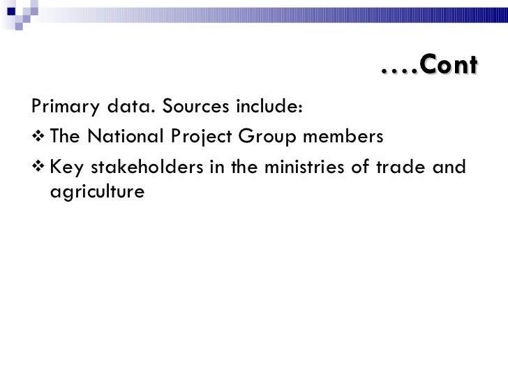 … .Cont <ul><li>Primary data. Sources include: </li></ul><ul><li>The National Project Group members </li></ul><ul><li>Key ...