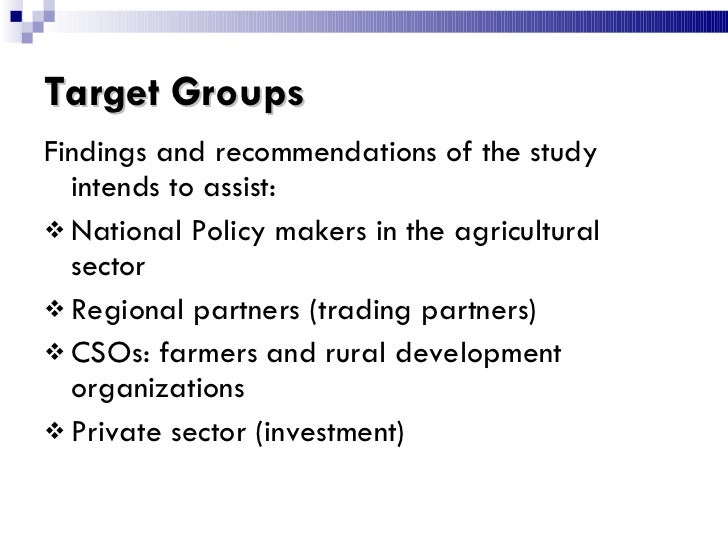 Target Groups <ul><li>Findings and recommendations of the study intends to assist: </li></ul><ul><li>National Policy maker...