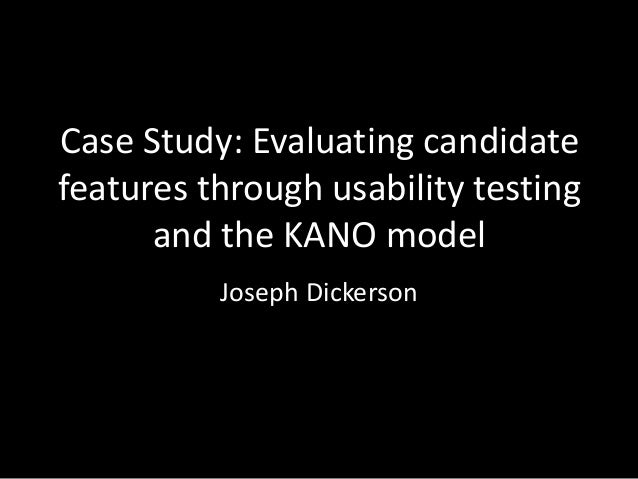 Case Study: Evaluating candidate features through usability testing and the KANO model Joseph Dickerson