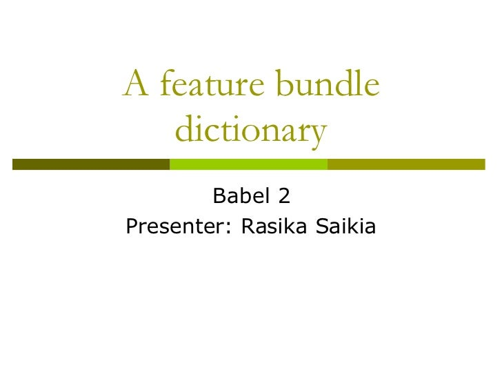 A feature bundle dictionary Babel 2 Presenter: Rasika Saikia
