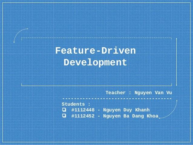 Feature-Driven Development Teacher : Nguyen Van Vu -------------------------------------- Students : ❏ #1112448 - Nguyen D...