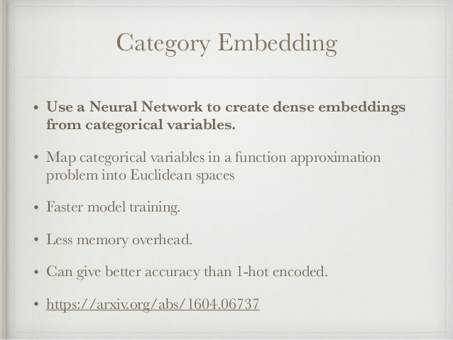 Category Embedding • Use a Neural Network to create dense embeddings from categorical variables. • Map categorical variabl...
