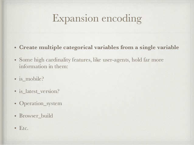 Expansion encoding • Create multiple categorical variables from a single variable • Some high cardinality features, like u...