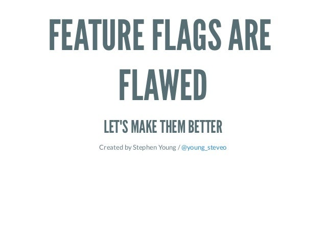 FEATURE FLAGS ARE FLAWED LET'S MAKE THEM BETTER Created by Stephen Young / @young_steveo