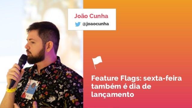 João Cunha @joaocunha Feature Flags: sexta-feira também é dia de lançamento