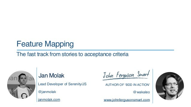 AUTHOR OF 'BDD IN ACTION' @wakaleo www.johnfergusonsmart.com Feature Mapping The fast track from stories to acceptance cri...