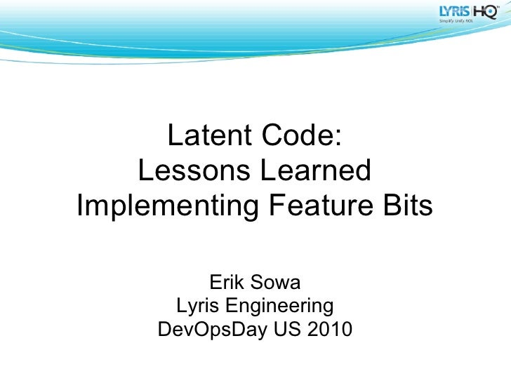 Latent Code:     Lessons Learned Implementing Feature Bits            Erik Sowa       Lyris Engineering      DevOpsDay US ...