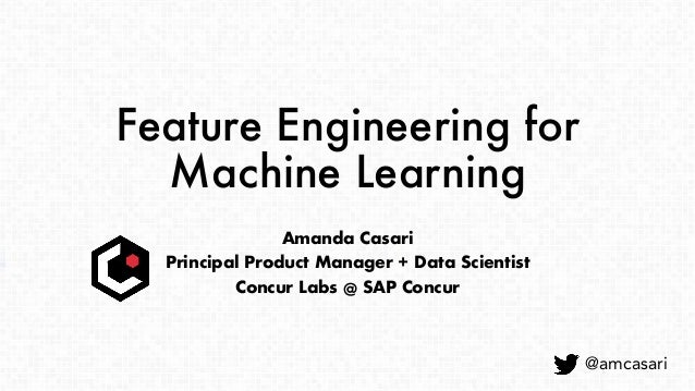 Feature Engineering for Machine Learning Amanda Casari Principal Product Manager + Data Scientist Concur Labs @ SAP Concur...
