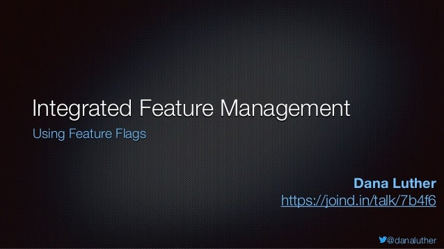 @danaluther Integrated Feature Management Using Feature Flags Dana Luther https://joind.in/talk/7b4f6