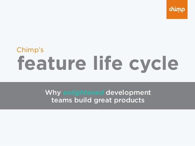 feature life cycle Chimp's Why enlightened development teams build great products