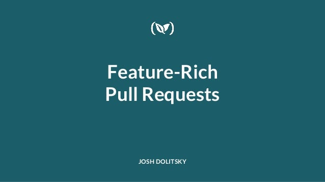 Feature-Rich Pull Requests JOSH DOLITSKY