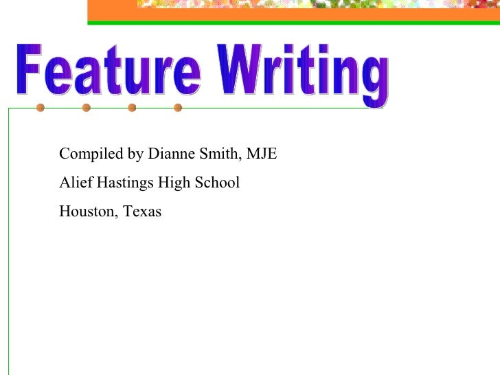 Feature Writing Compiled by Dianne Smith, MJE Alief Hastings High School Houston, Texas