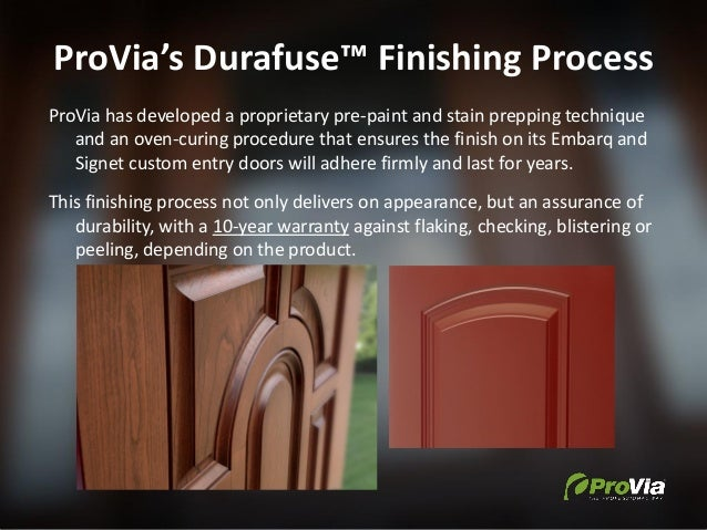 ProVia's Durafuse™ Finishing Process ProVia has developed a proprietary pre-paint and stain prepping technique and an oven...
