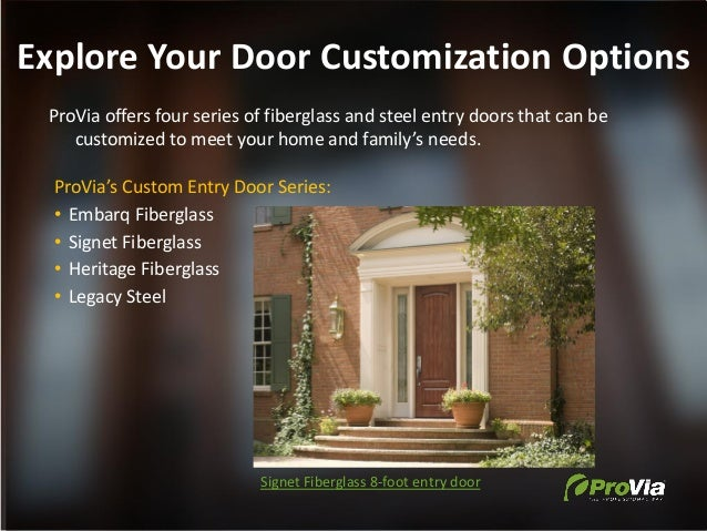Explore Your Door Customization Options ProVia offers four series of fiberglass and steel entry doors that can be customiz...