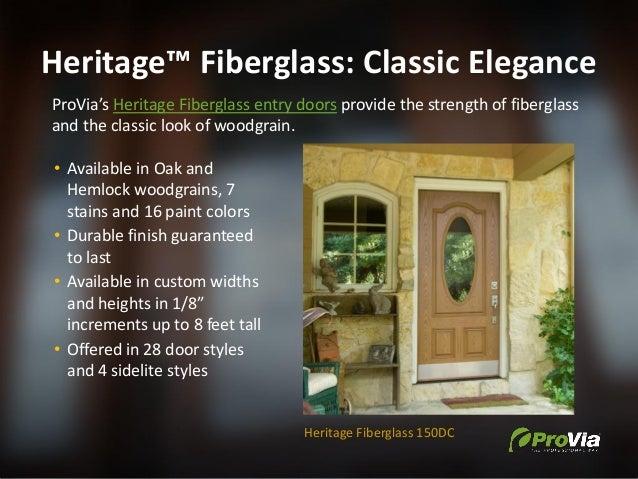 Heritage™ Fiberglass: Classic Elegance ProVia's Heritage Fiberglass entry doors provide the strength of fiberglass and the...