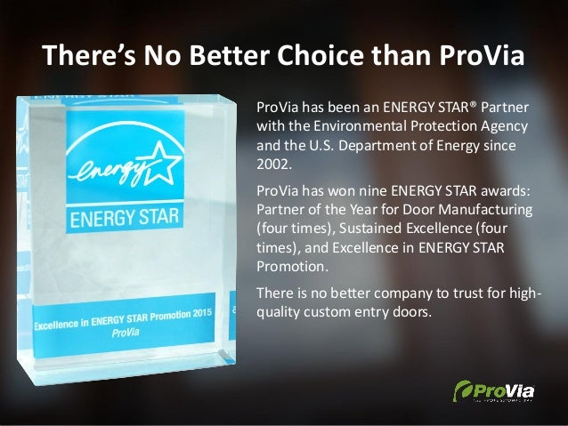There's No Better Choice than ProVia ProVia has been an ENERGY STAR® Partner with the Environmental Protection Agency and ...
