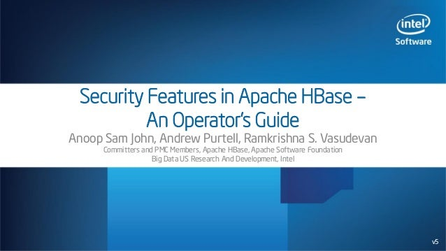 Security Features in Apache HBase – An Operator's Guide Anoop Sam John, Andrew Purtell, Ramkrishna S. Vasudevan Committers...