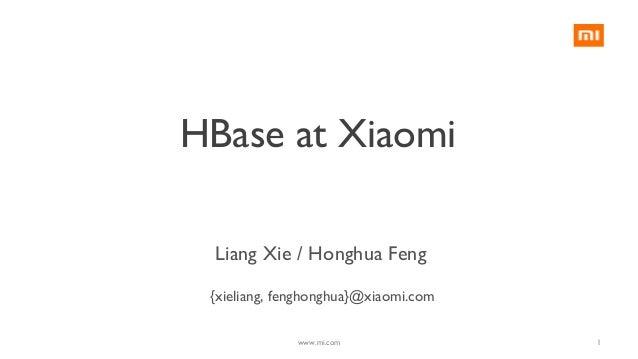 HBase at Xiaomi {xieliang, fenghonghua}@xiaomi.com Liang Xie / Honghua Feng 1www.mi.com