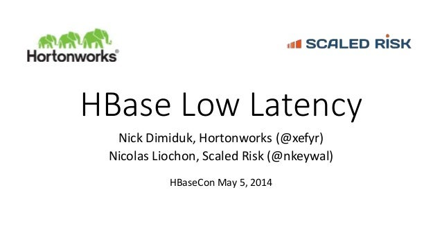HBase Low Latency Nick Dimiduk, Hortonworks (@xefyr) Nicolas Liochon, Scaled Risk (@nkeywal) HBaseCon May 5, 2014