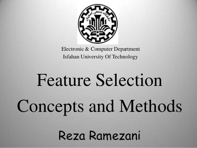 Feature Selection Concepts and Methods Electronic & Computer Department Isfahan University Of Technology Reza Ramezani 1
