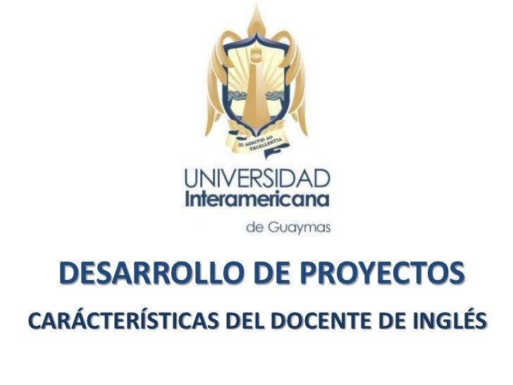 DESARROLLO DE PROYECTOSCARÁCTERÍSTICAS DEL DOCENTE DE INGLÉS
