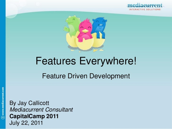 Features Everywhere!           Feature Driven DevelopmentBy Jay CallicottMediacurrent ConsultantCapitalCamp 2011July 22, 2...