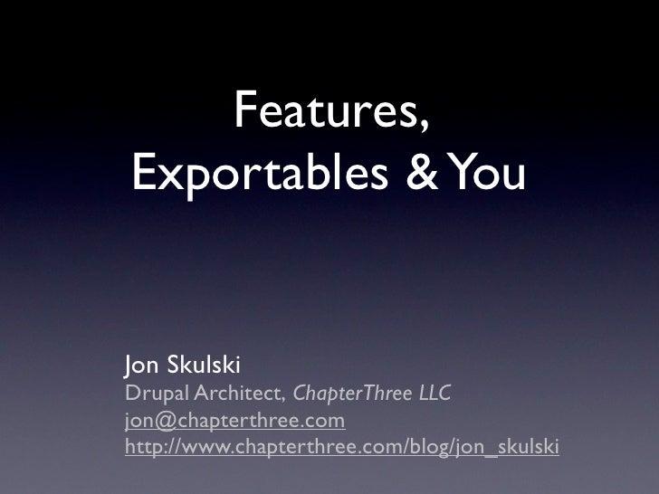 Features, Exportables & You   Jon Skulski Drupal Architect, ChapterThree LLC jon@chapterthree.com http://www.chapterthree....