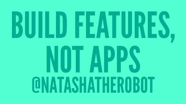 BUILD FEATURES, NOT APPS @NATASHATHEROBOT