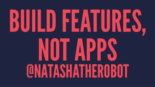 BUILD FEATURES, NOT APPS @NATASHATHEROBOT