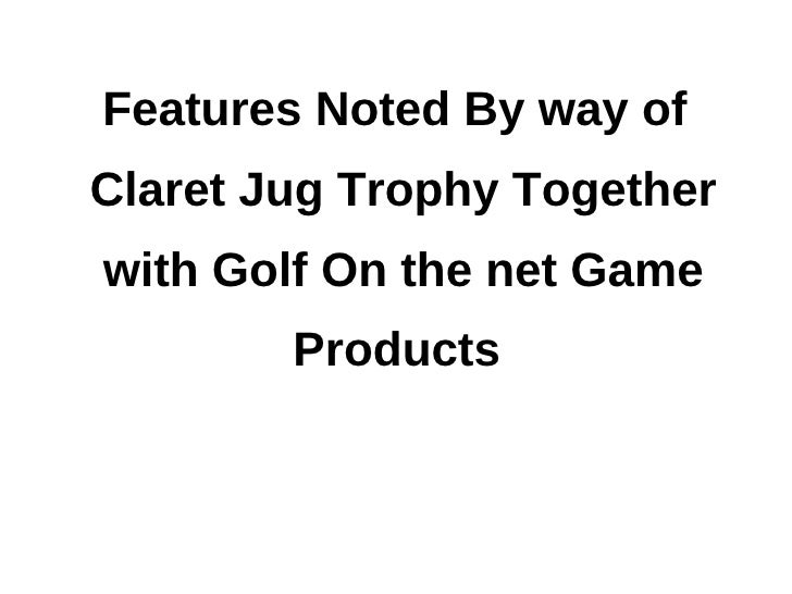 Features Noted By way ofClaret Jug Trophy Togetherwith Golf On the net Game        Products