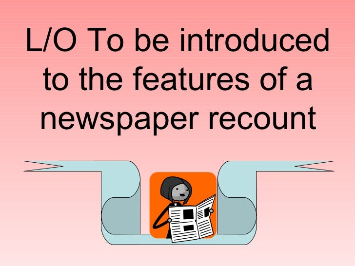 L/O To be introduced to the features of a newspaper recount