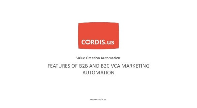 FEATURES OF B2B AND B2C VCA MARKETING AUTOMATION Value Creation Automation www.cordis.us