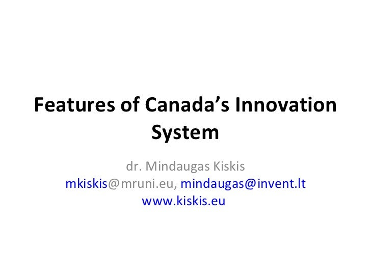 Features of Canad a ' s  I nnovation  S ystem d r. Mindaugas Ki skis mkiskis @mruni.eu ,  [email_address] www.kiskis.eu