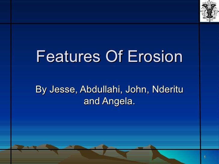 Features Of ErosionBy Jesse, Abdullahi, John, Nderitu           and Angela.                                     1