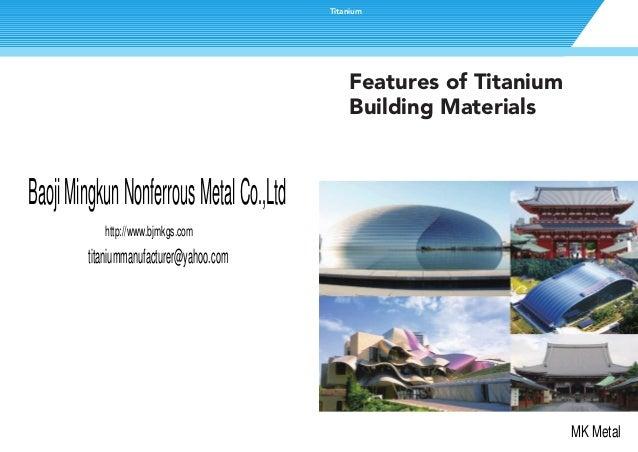 Features of TitaniumBuilding MaterialsTitaniumBaojiMingkunNonferrousMetalCo.,Ltdhttp://www.bjmkgs.comMK Metaltitaniummanuf...