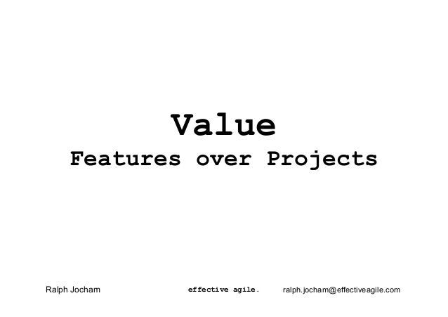 Value Features over Projects effective agile.Ralph Jocham ralph.jocham@effectiveagile.com