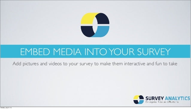 EMBED MEDIA INTOYOUR SURVEY Add pictures and videos to your survey to make them interactive and fun to take Monday, July 2...