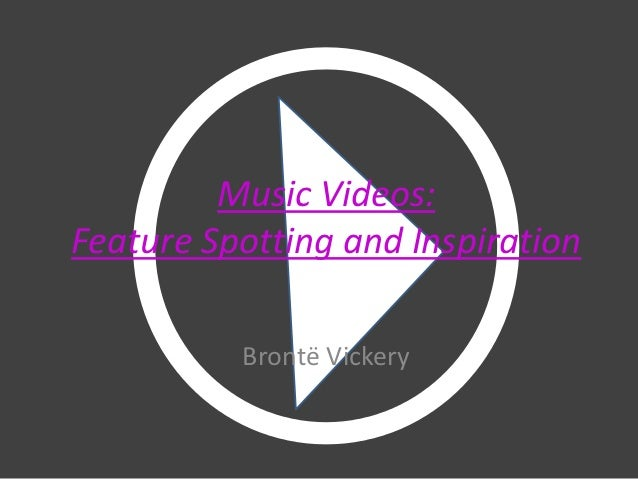 Music Videos:Feature Spotting and Inspiration          Brontë Vickery