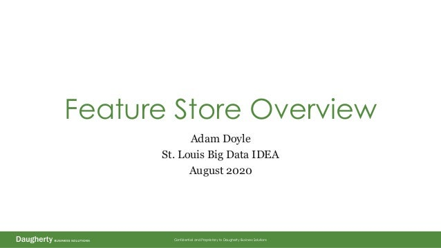 Confidential and Proprietary to Daugherty Business Solutions Feature Store Overview Adam Doyle St. Louis Big Data IDEA Aug...