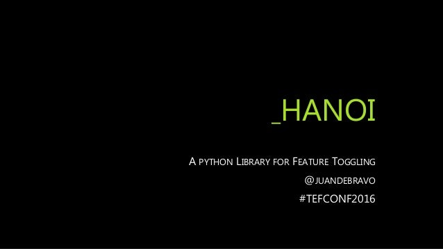 _HANOI A PYTHON LIBRARY FOR FEATURE TOGGLING @JUANDEBRAVO #TEFCONF2016