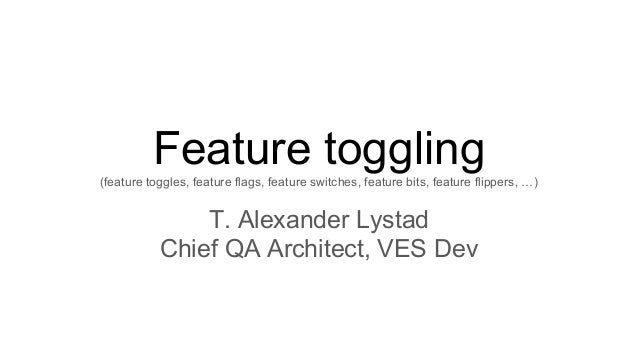 Feature toggling(feature toggles, feature flags, feature switches, feature bits, feature flippers, …) T. Alexander Lystad ...
