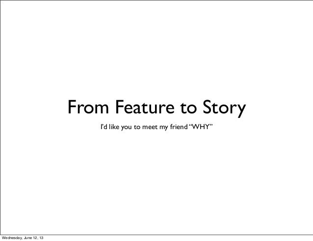 """From Feature to StoryI'd like you to meet my friend """"WHY""""Wednesday, June 12, 13"""