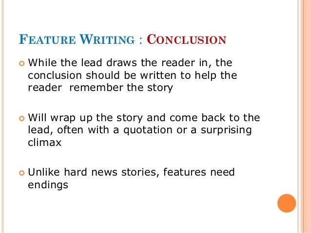 writing a feature story Feature writing tells the reader a story it has a beginning (lead), middle and end it uses quotes liberally and allows the reader to see the story through detailed description and vivid writing.
