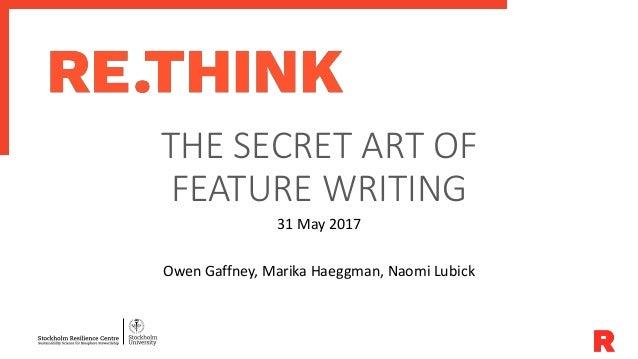 THE SECRET ART OF FEATURE WRITING 31 May 2017 Owen Gaffney, Marika Haeggman, Naomi Lubick