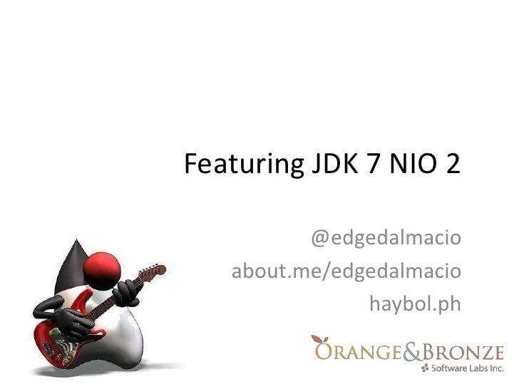 Featuring JDK 7 NIO 2<br />@edgedalmacio<br />about.me/edgedalmacio<br />haybol.ph<br />