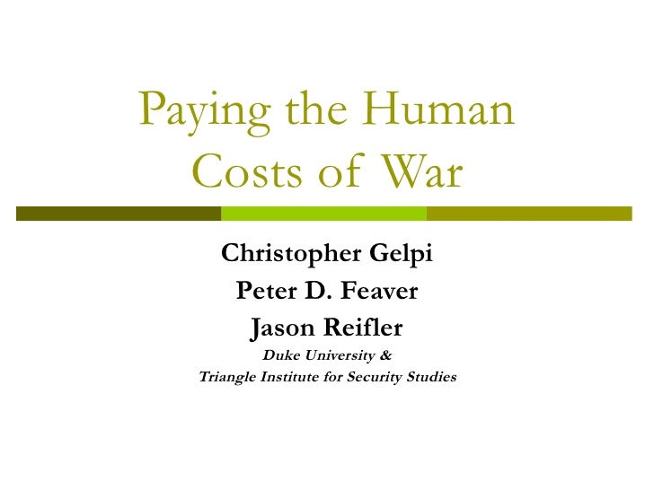Paying the Human Costs of War Christopher Gelpi Peter D. Feaver Jason Reifler Duke University & Triangle Institute for Sec...
