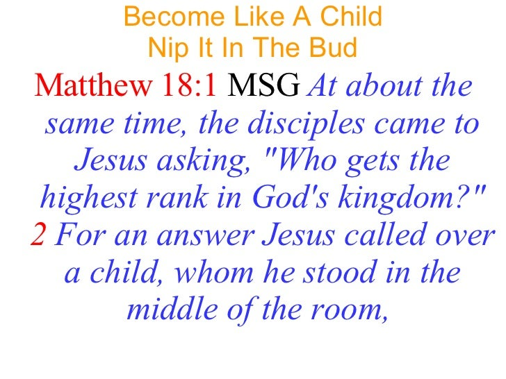 Become Like A Child Nip It In The Bud <ul><li>Matthew 18:1   MSG   At about the same time, the disciples came to Jesus ask...