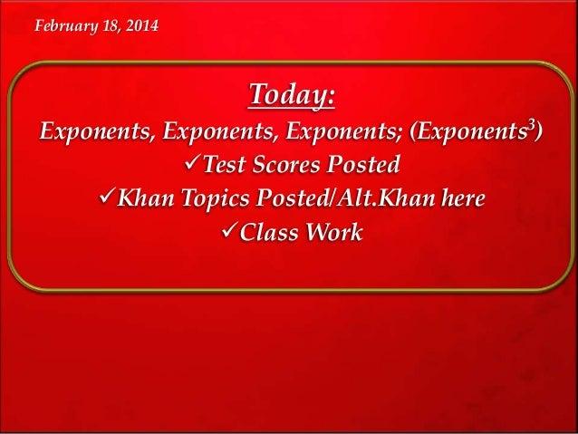 February 18, 2014  Today: Exponents, Exponents, Exponents; (Exponents3) Test Scores Posted Khan Topics Posted/Alt.Khan h...