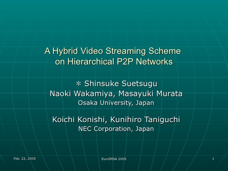 A Hybrid Video Streaming Scheme  on Hierarchical P2P Networks * Shinsuke Suetsugu Naoki Wakamiya, Masayuki Murata Osaka Un...