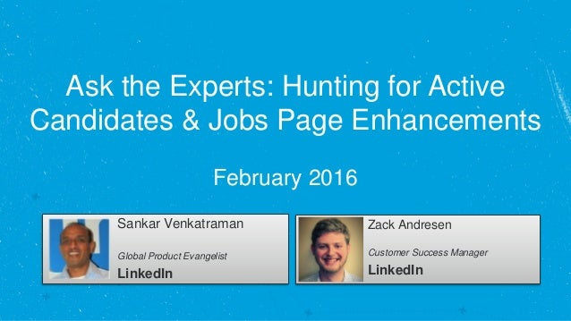 Ask the Experts: Hunting for Active Candidates & Jobs Page Enhancements February 2016 Sankar Venkatraman Global Product Ev...